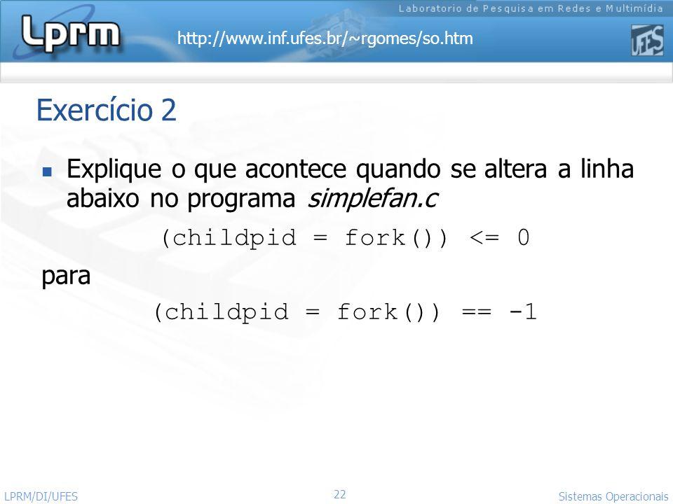 Exercício 2 Explique o que acontece quando se altera a linha abaixo no programa simplefan.c. (childpid = fork()) <= 0.