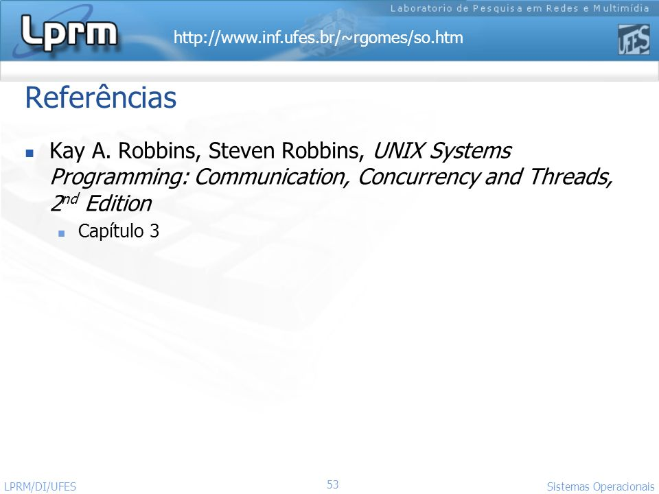 Referências Kay A. Robbins, Steven Robbins, UNIX Systems Programming: Communication, Concurrency and Threads, 2nd Edition.