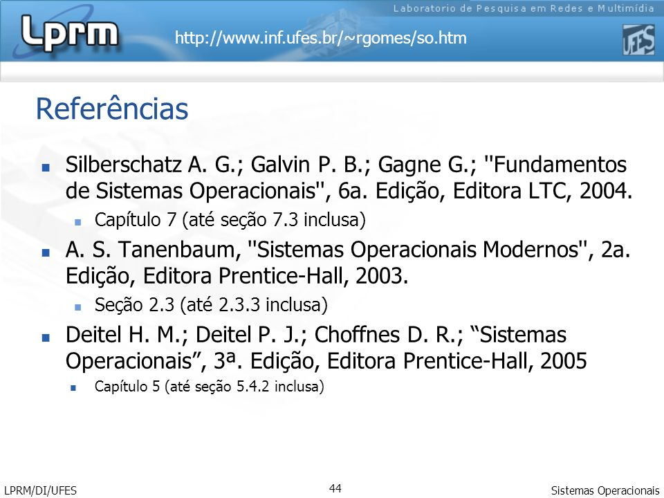 Referências Silberschatz A. G.; Galvin P. B.; Gagne G.; Fundamentos de Sistemas Operacionais , 6a. Edição, Editora LTC, 2004.