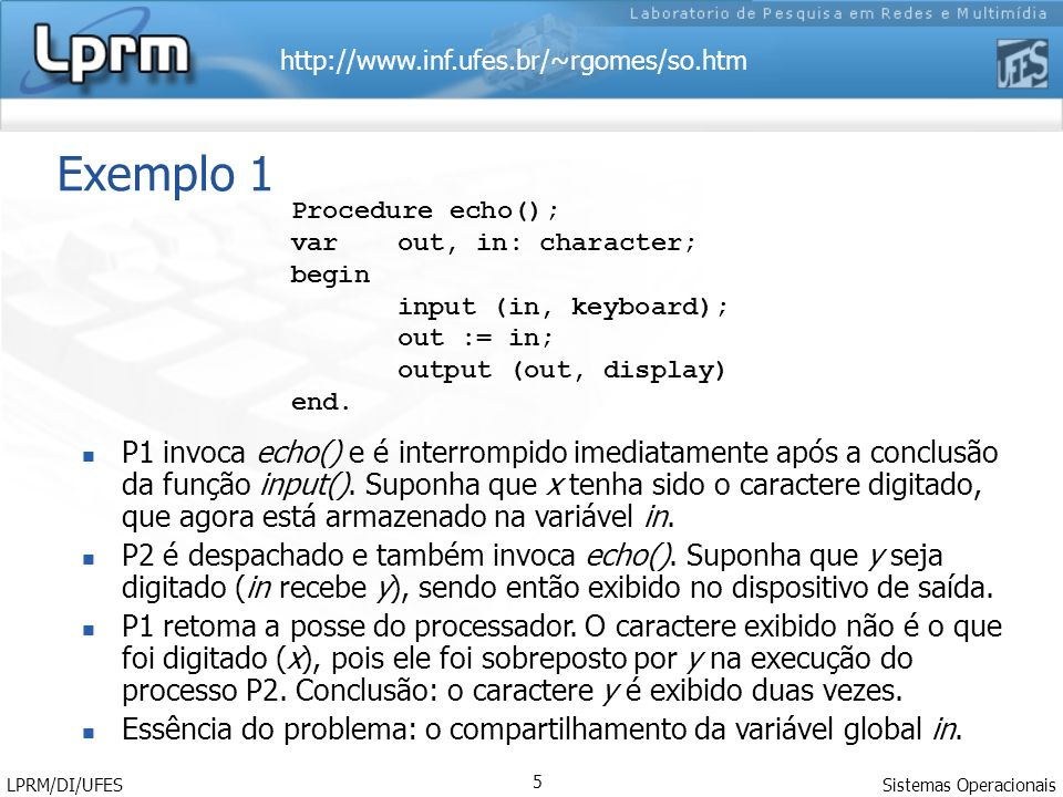 Exemplo 1 Procedure echo(); var out, in: character; begin. input (in, keyboard); out := in; output (out, display)