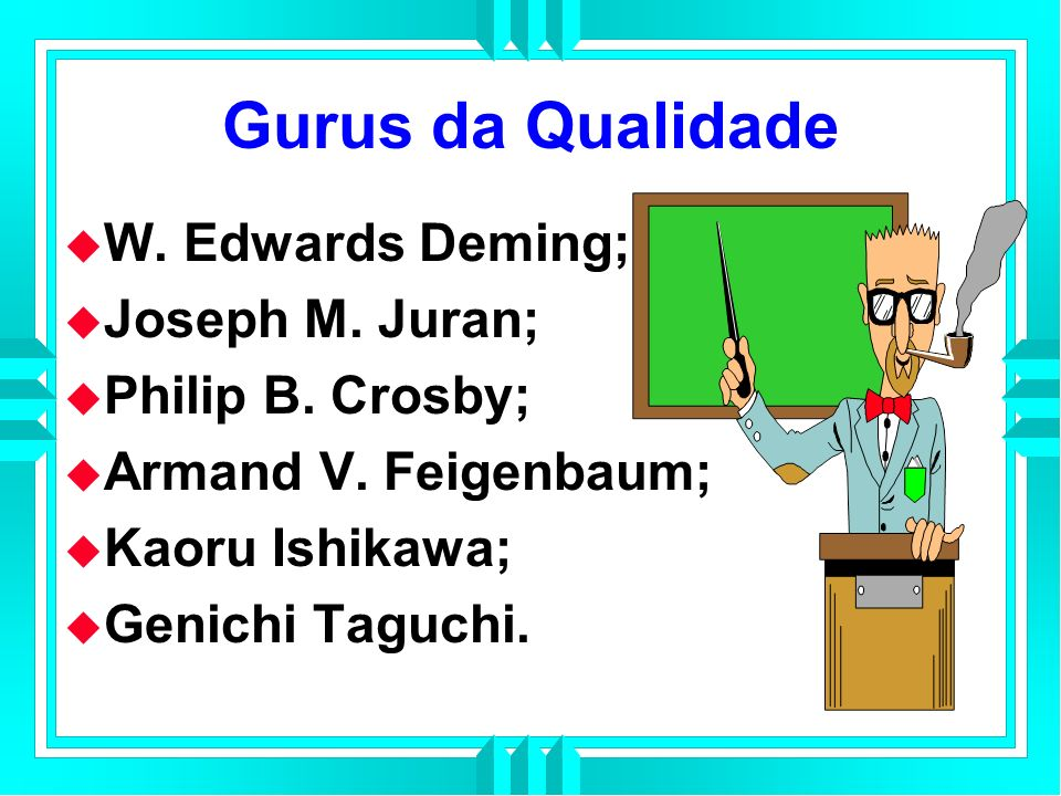Gurus da Qualidade W. Edwards Deming; Joseph M. Juran;