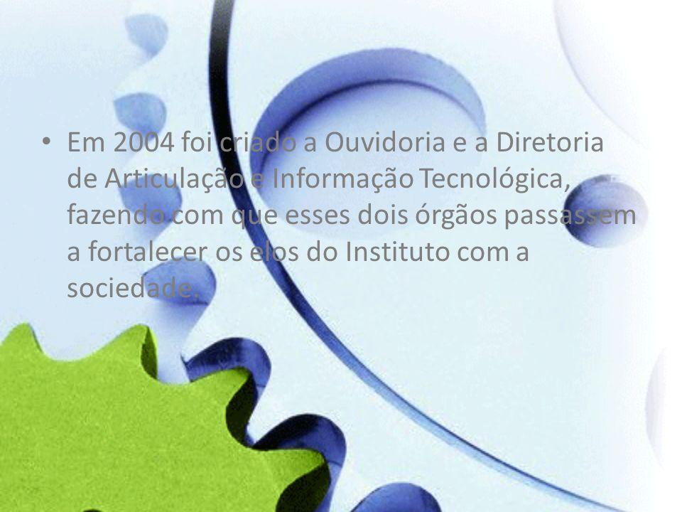 Em 2004 foi criado a Ouvidoria e a Diretoria de Articulação e Informação Tecnológica, fazendo com que esses dois órgãos passassem a fortalecer os elos do Instituto com a sociedade.