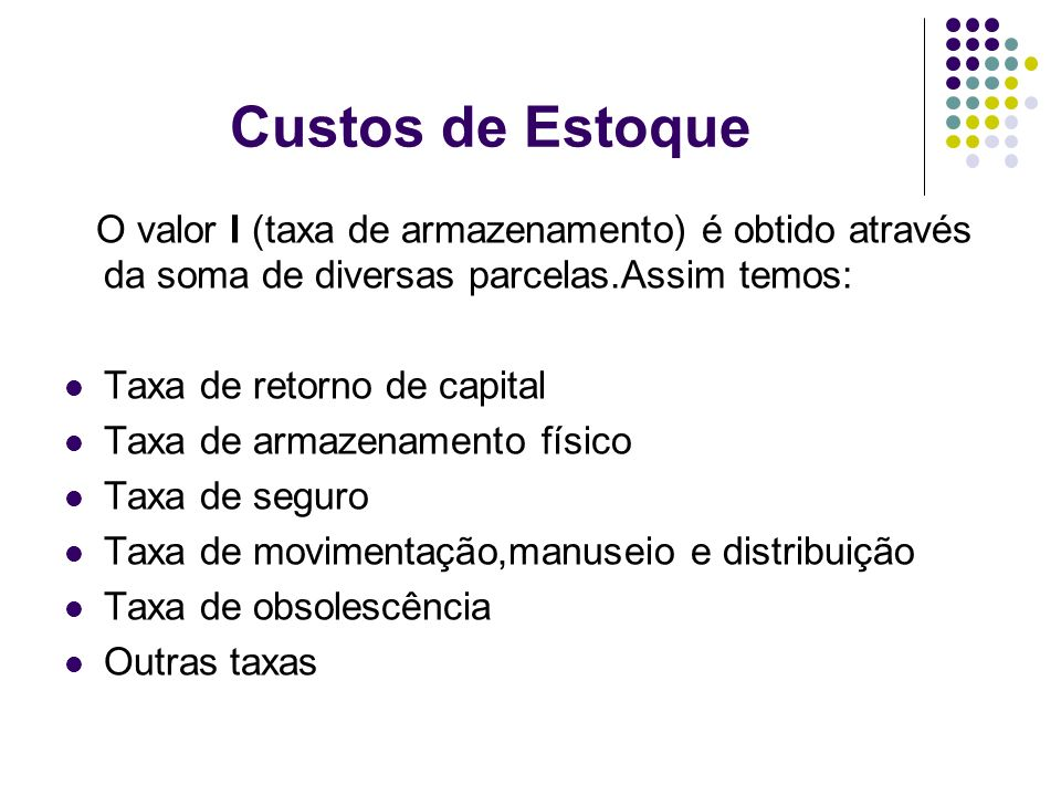 Custos de EstoqueO valor I (taxa de armazenamento) é obtido através da soma de diversas parcelas.Assim temos: