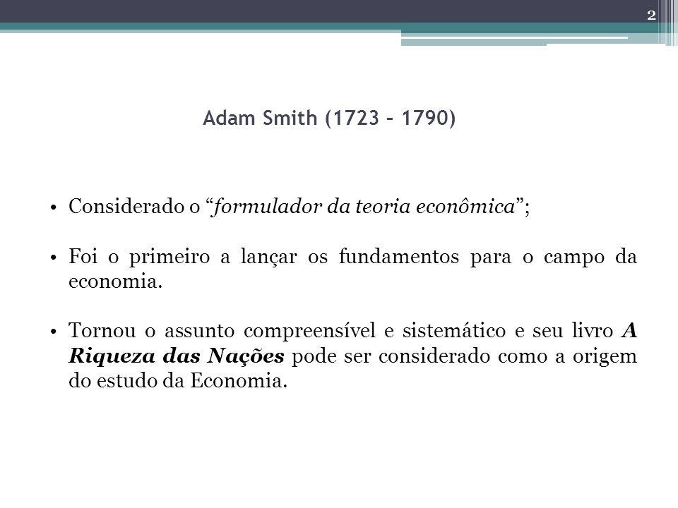 Adam Smith (1723 – 1790) Considerado o formulador da teoria econômica ; Foi o primeiro a lançar os fundamentos para o campo da economia.