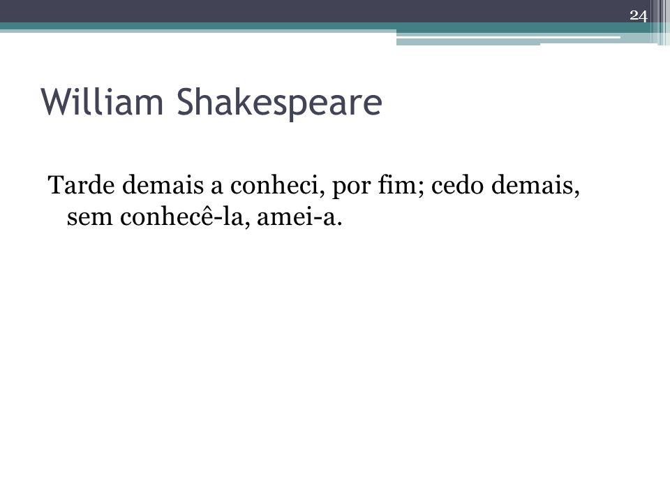 William Shakespeare Tarde demais a conheci, por fim; cedo demais, sem conhecê-la, amei-a.