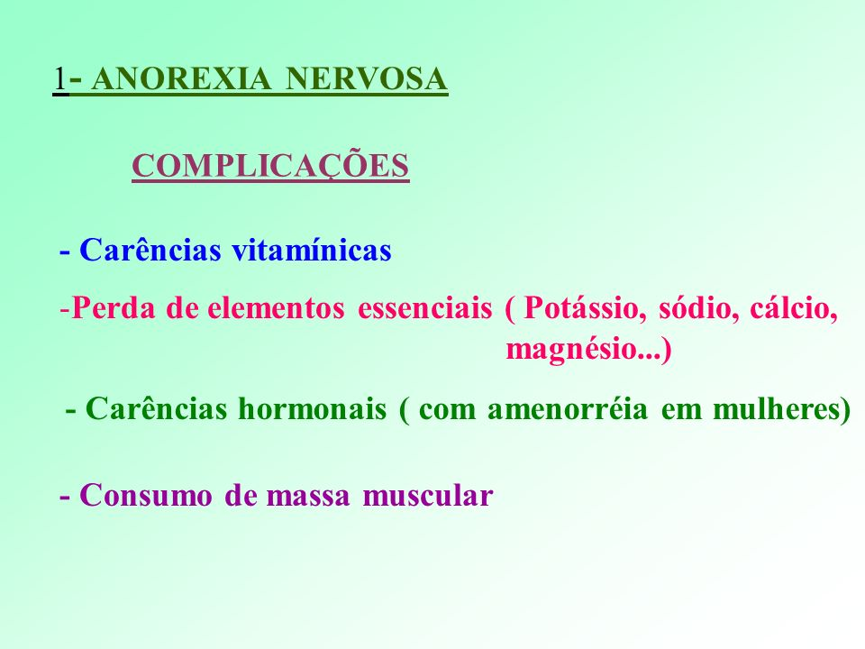 1- ANOREXIA NERVOSACOMPLICAÇÕES. - Carências vitamínicas. Perda de elementos essenciais ( Potássio, sódio, cálcio,