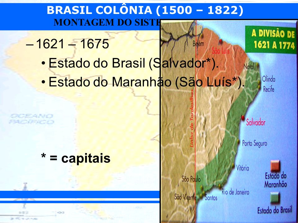 1621 – 1675 Estado do Brasil (Salvador*). Estado do Maranhão (São Luís*). * = capitais