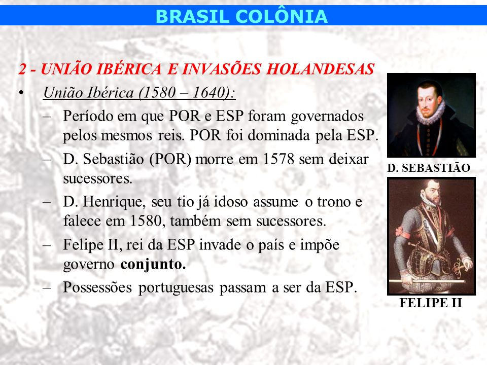 2 - UNIÃO IBÉRICA E INVASÕES HOLANDESAS União Ibérica (1580 – 1640):