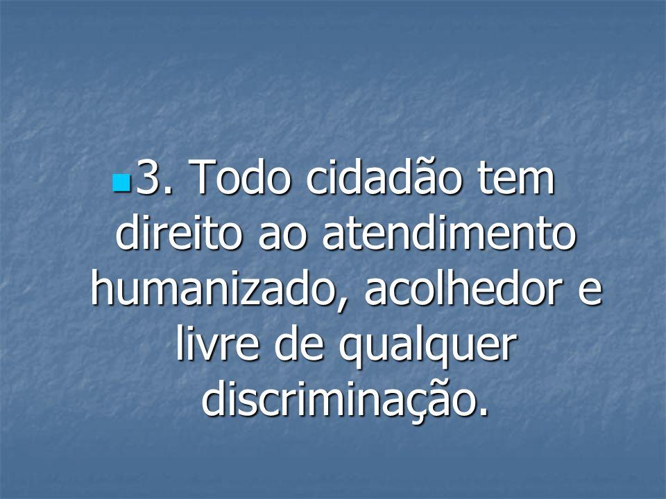3. Todo cidadão tem direito ao atendimento humanizado, acolhedor e livre de qualquer discriminação.