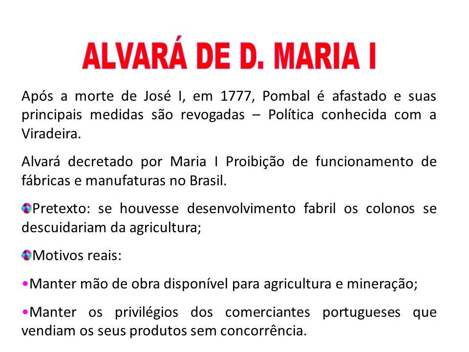 ALVARÁ DE D. MARIA I Após a morte de José I, em 1777, Pombal é afastado e suas principais medidas são revogadas – Política conhecida com a Viradeira.