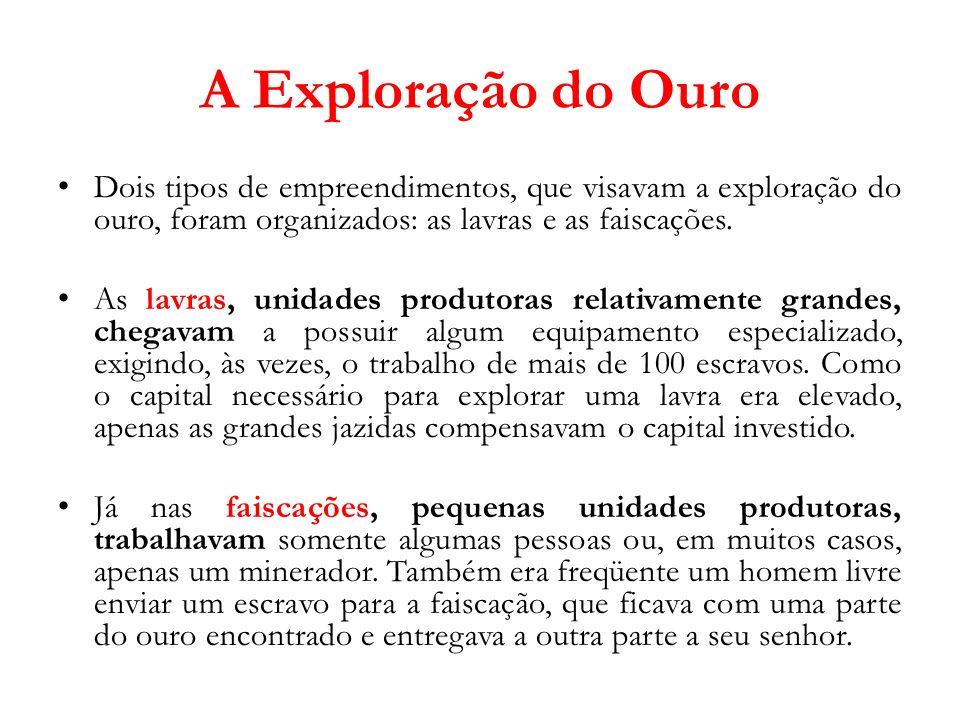 A Exploração do Ouro Dois tipos de empreendimentos, que visavam a exploração do ouro, foram organizados: as lavras e as faiscações.