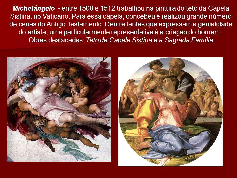 Michelângelo - entre 1508 e 1512 trabalhou na pintura do teto da Capela Sistina, no Vaticano.