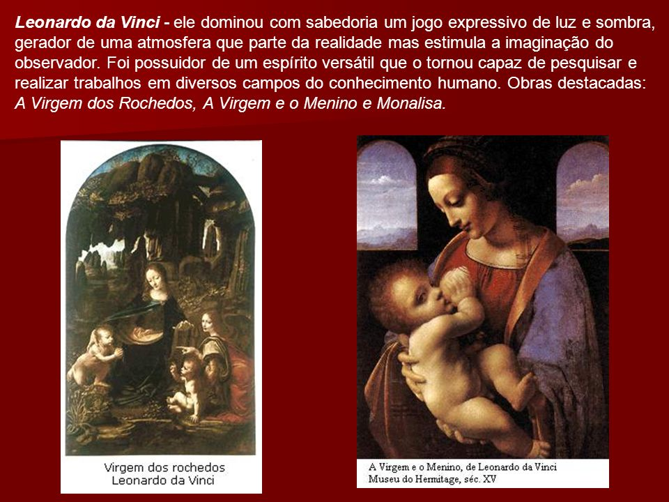 Leonardo da Vinci - ele dominou com sabedoria um jogo expressivo de luz e sombra, gerador de uma atmosfera que parte da realidade mas estimula a imaginação do observador.