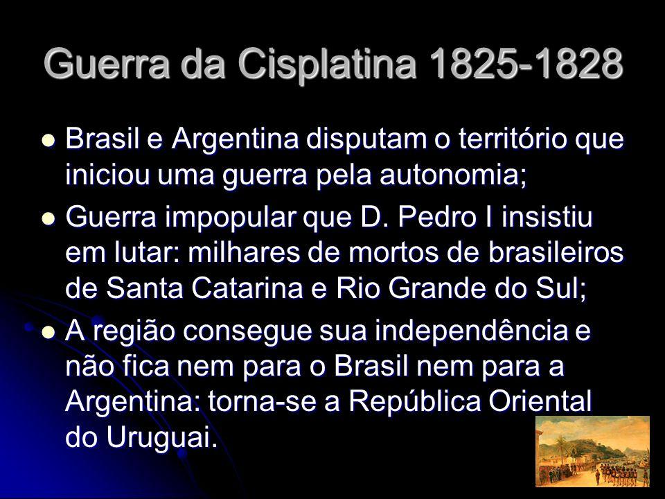 Guerra da Cisplatina 1825-1828 Brasil e Argentina disputam o território que iniciou uma guerra pela autonomia;