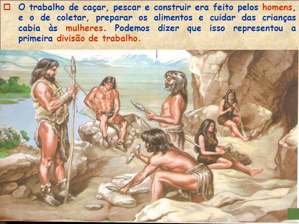 O trabalho de caçar, pescar e construir era feito pelos homens, e o de coletar, preparar os alimentos e cuidar das crianças cabia às mulheres.
