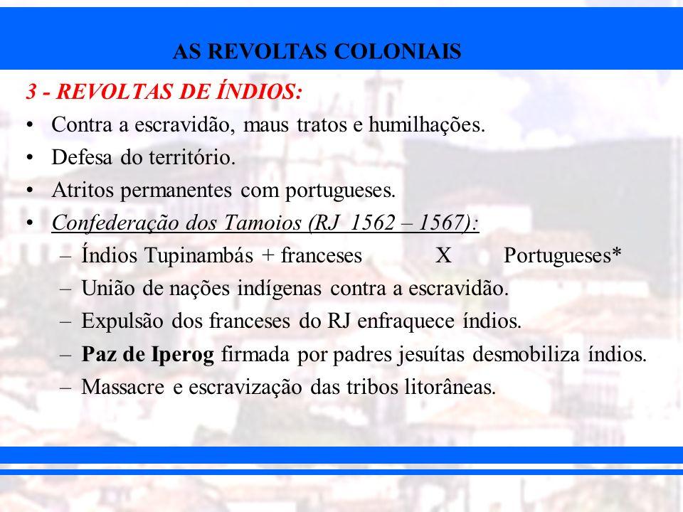 3 - REVOLTAS DE ÍNDIOS:Contra a escravidão, maus tratos e humilhações. Defesa do território. Atritos permanentes com portugueses.