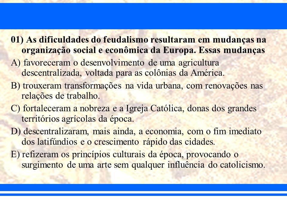 01) As dificuldades do feudalismo resultaram em mudanças na organização social e econômica da Europa. Essas mudanças