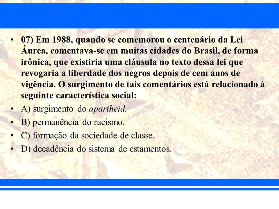07) Em 1988, quando se comemorou o centenário da Lei Áurea, comentava-se em muitas cidades do Brasil, de forma irônica, que existiria uma cláusula no texto dessa lei que revogaria a liberdade dos negros depois de cem anos de vigência. O surgimento de tais comentários está relacionado à seguinte característica social: