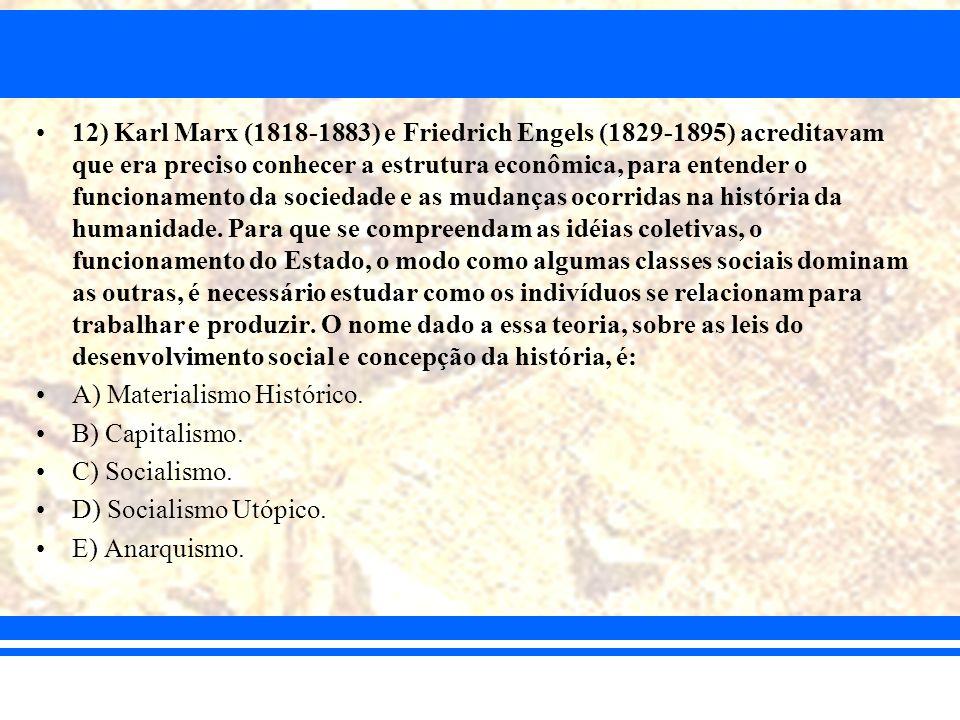 12) Karl Marx (1818-1883) e Friedrich Engels (1829-1895) acreditavam que era preciso conhecer a estrutura econômica, para entender o funcionamento da sociedade e as mudanças ocorridas na história da humanidade. Para que se compreendam as idéias coletivas, o funcionamento do Estado, o modo como algumas classes sociais dominam as outras, é necessário estudar como os indivíduos se relacionam para trabalhar e produzir. O nome dado a essa teoria, sobre as leis do desenvolvimento social e concepção da história, é: