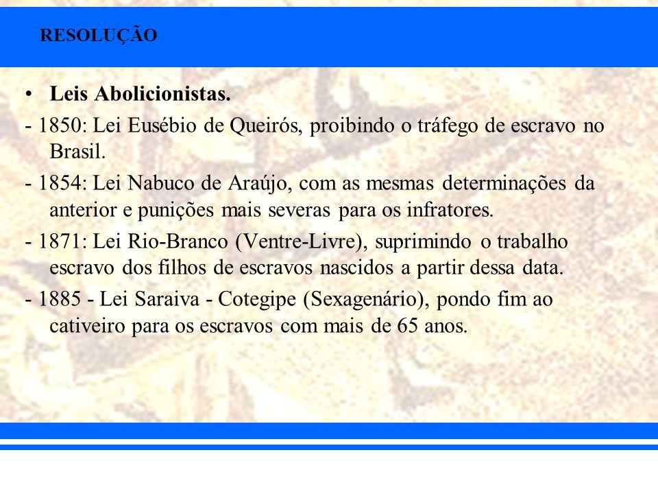 RESOLUÇÃOLeis Abolicionistas. - 1850: Lei Eusébio de Queirós, proibindo o tráfego de escravo no Brasil.
