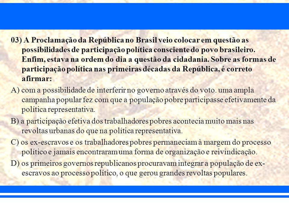 03) A Proclamação da República no Brasil veio colocar em questão as possibilidades de participação política consciente do povo brasileiro. Enfim, estava na ordem do dia a questão da cidadania. Sobre as formas de participação política nas primeiras décadas da República, é correto afirmar: