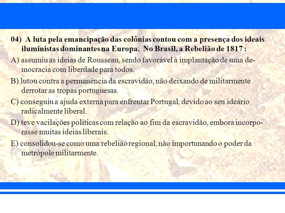 04) A luta pela emancipação das colônias contou com a presença dos ideais iluministas dominantes na Europa. No Brasil, a Rebelião de 1817 :