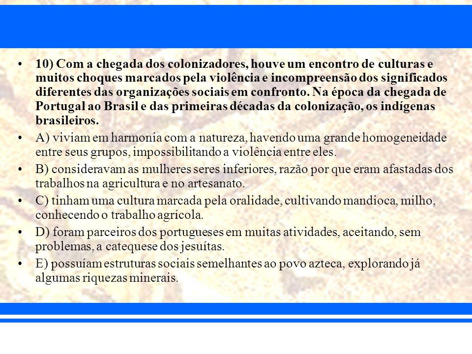10) Com a chegada dos colonizadores, houve um encontro de culturas e muitos choques marcados pela violência e incompreensão dos significados diferentes das organizações sociais em confronto. Na época da chegada de Portugal ao Brasil e das primeiras décadas da colonização, os indígenas brasileiros.