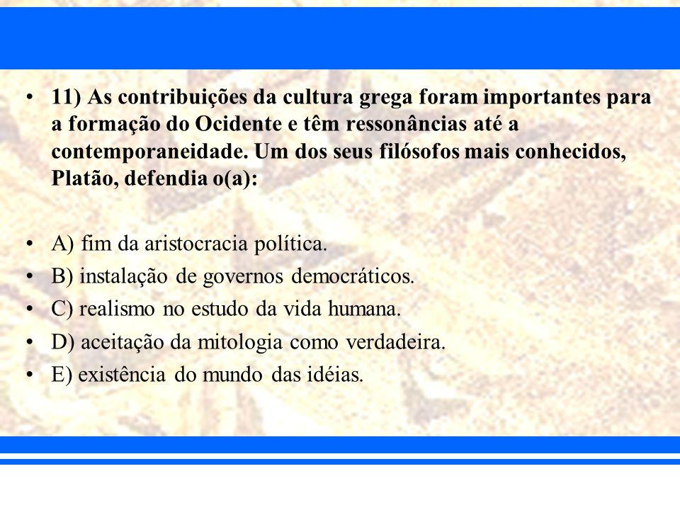 11) As contribuições da cultura grega foram importantes para a formação do Ocidente e têm ressonâncias até a contemporaneidade. Um dos seus filósofos mais conhecidos, Platão, defendia o(a):