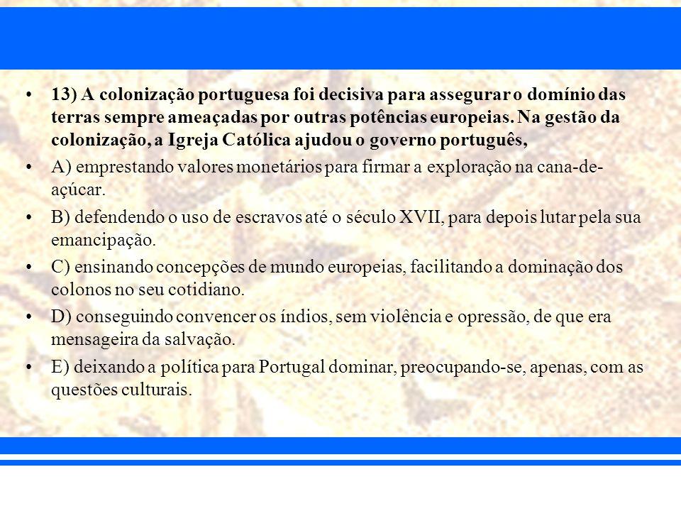 13) A colonização portuguesa foi decisiva para assegurar o domínio das terras sempre ameaçadas por outras potências europeias. Na gestão da colonização, a Igreja Católica ajudou o governo português,