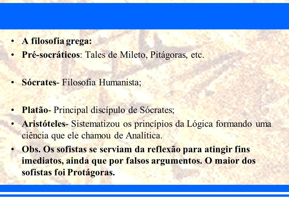 A filosofia grega: Pré-socráticos: Tales de Mileto, Pitágoras, etc. Sócrates- Filosofia Humanista;