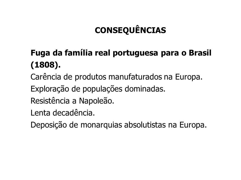 CONSEQUÊNCIAS Fuga da família real portuguesa para o Brasil (1808). Carência de produtos manufaturados na Europa.