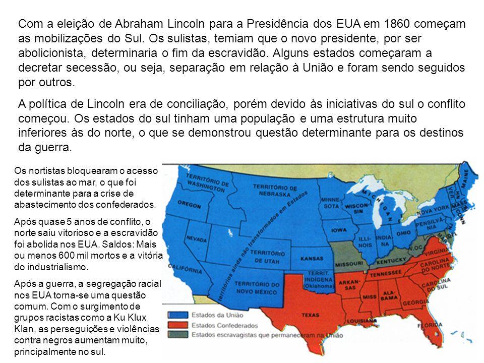 Com a eleição de Abraham Lincoln para a Presidência dos EUA em 1860 começam as mobilizações do Sul. Os sulistas, temiam que o novo presidente, por ser abolicionista, determinaria o fim da escravidão. Alguns estados começaram a decretar secessão, ou seja, separação em relação à União e foram sendo seguidos por outros.