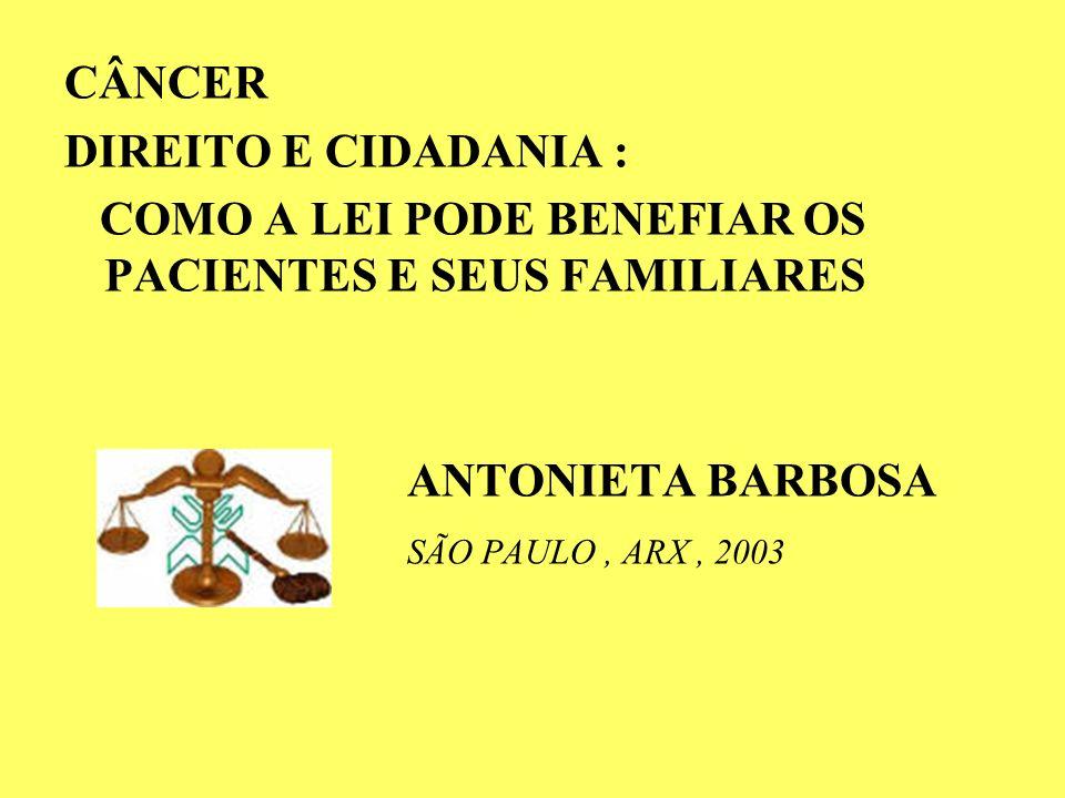 CÂNCER DIREITO E CIDADANIA : COMO A LEI PODE BENEFIAR OS PACIENTES E SEUS FAMILIARES. ANTONIETA BARBOSA.