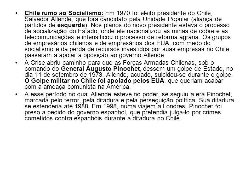 Chile rumo ao Socialismo: Em 1970 foi eleito presidente do Chile, Salvador Allende, que fora candidato pela Unidade Popular (aliança de partidos de esquerda). Nos planos do novo presidente estava o processo de socialização do Estado, onde ele nacionalizou as minas de cobre e as telecomunicações e intensificou o processo de reforma agrária. Os grupos de empresários chilenos e de empresários dos EUA, com medo do socialismo e da perda de recursos investidos por suas empresas no Chile, passaram a apoiar a oposição ao governo Allende.