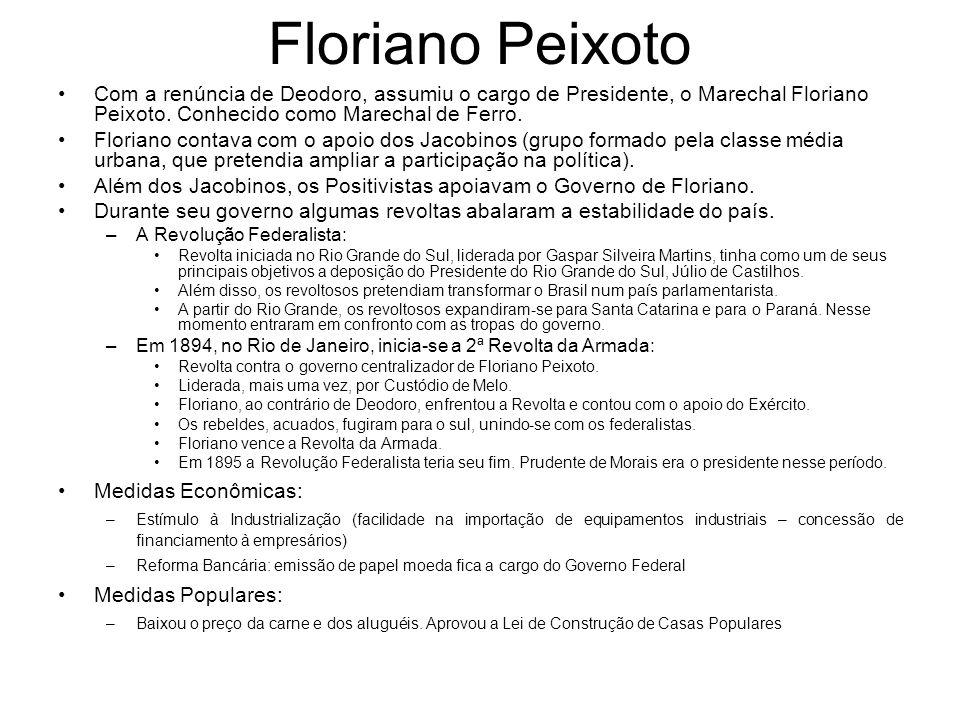 Floriano Peixoto Com a renúncia de Deodoro, assumiu o cargo de Presidente, o Marechal Floriano Peixoto. Conhecido como Marechal de Ferro.