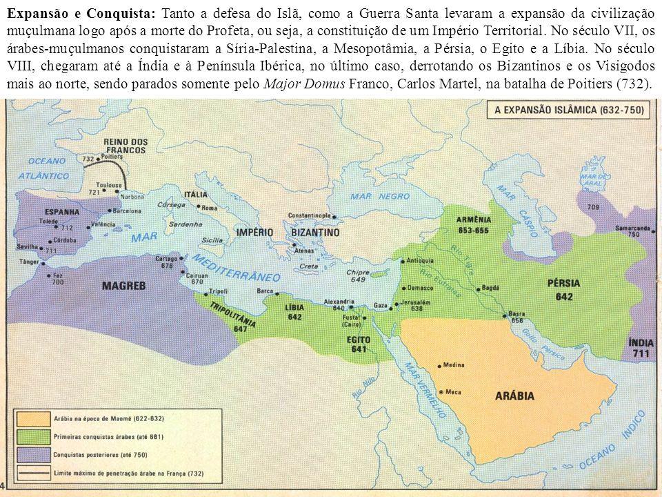 Expansão e Conquista: Tanto a defesa do Islã, como a Guerra Santa levaram a expansão da civilização muçulmana logo após a morte do Profeta, ou seja, a constituição de um Império Territorial.