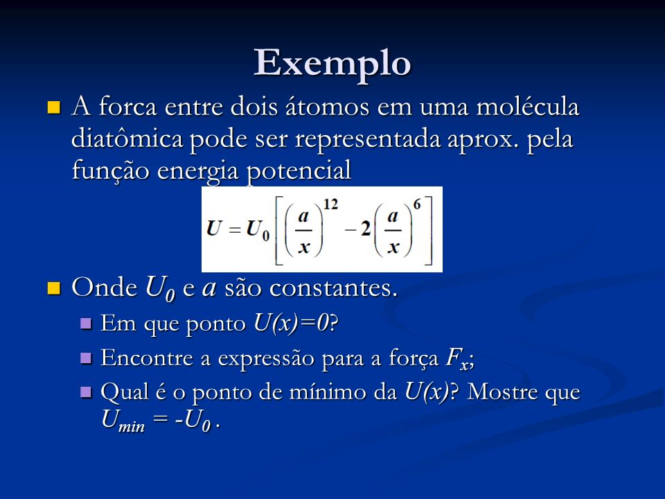 Exemplo A forca entre dois átomos em uma molécula diatômica pode ser representada aprox. pela função energia potencial.