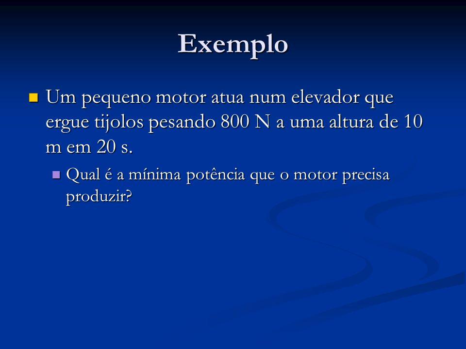 Exemplo Um pequeno motor atua num elevador que ergue tijolos pesando 800 N a uma altura de 10 m em 20 s.
