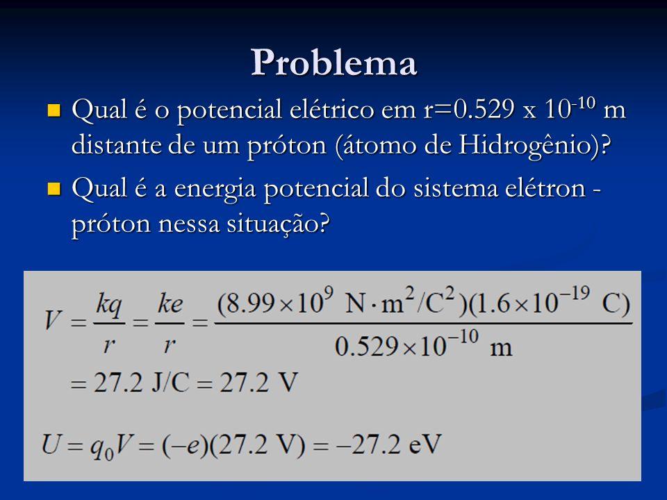 Problema Qual é o potencial elétrico em r=0.529 x 10-10 m distante de um próton (átomo de Hidrogênio)