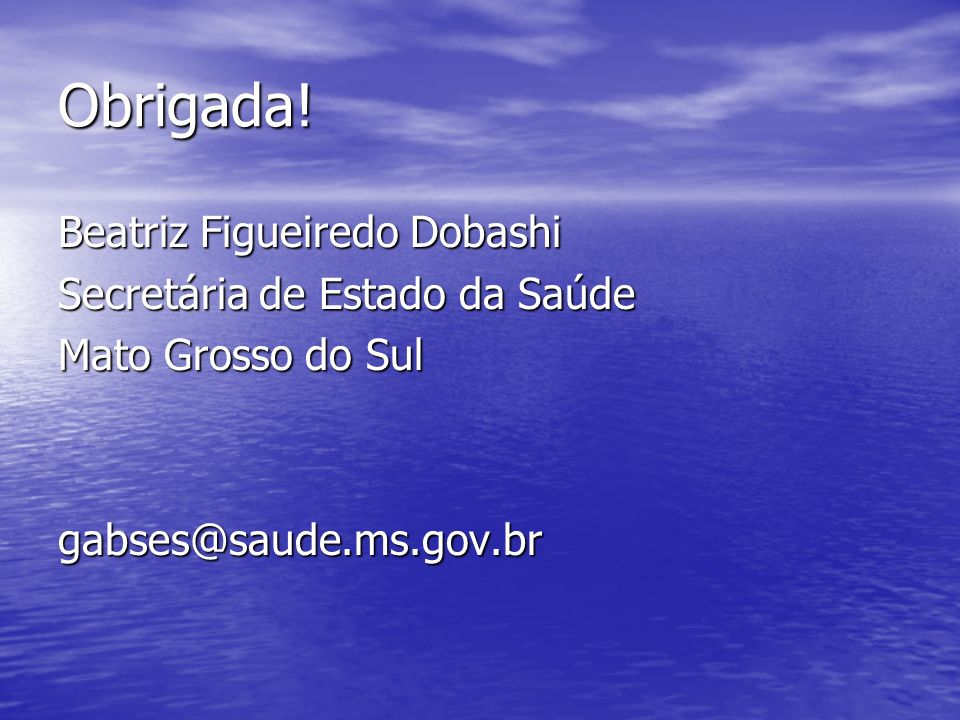Obrigada!Beatriz Figueiredo Dobashi Secretária de Estado da Saúde Mato Grosso do Sul gabses@saude.ms.gov.br