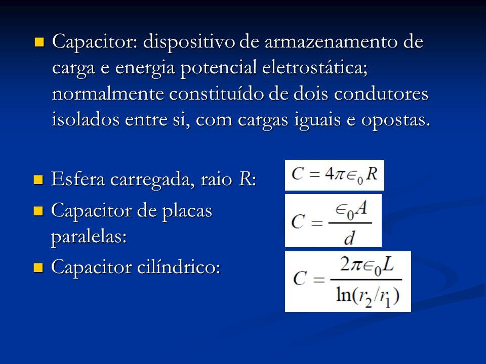 Capacitor: dispositivo de armazenamento de carga e energia potencial eletrostática; normalmente constituído de dois condutores isolados entre si, com cargas iguais e opostas.