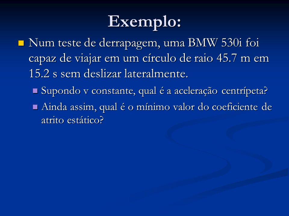 Exemplo: Num teste de derrapagem, uma BMW 530i foi capaz de viajar em um círculo de raio 45.7 m em 15.2 s sem deslizar lateralmente.