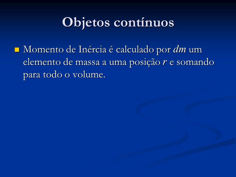 Objetos contínuos Momento de Inércia é calculado por dm um elemento de massa a uma posição r e somando para todo o volume.