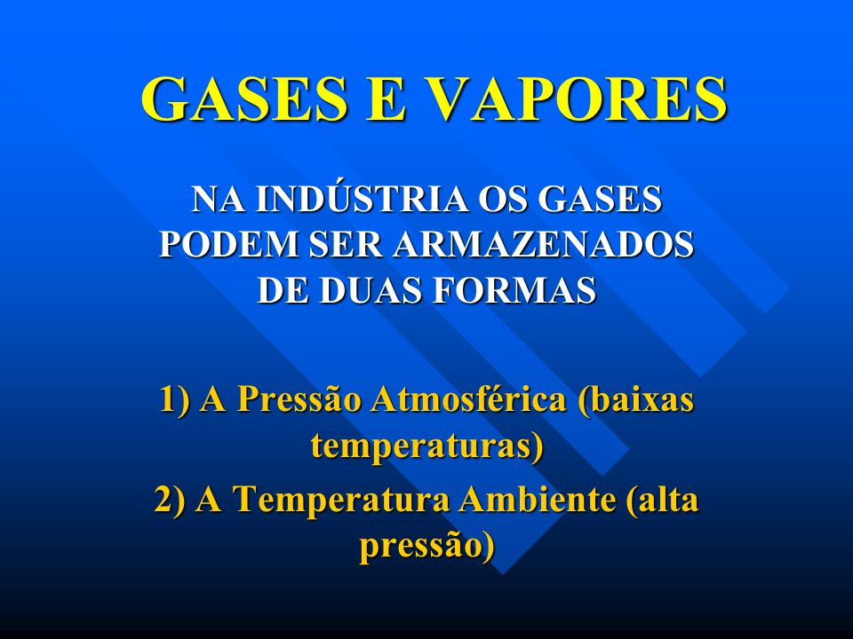 GASES E VAPORES NA INDÚSTRIA OS GASES PODEM SER ARMAZENADOS DE DUAS FORMAS. 1) A Pressão Atmosférica (baixas temperaturas)