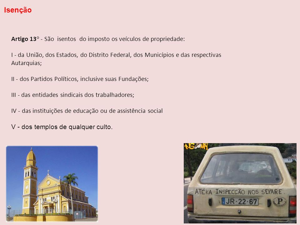 Isenção Artigo 13° - São isentos do imposto os veículos de propriedade: