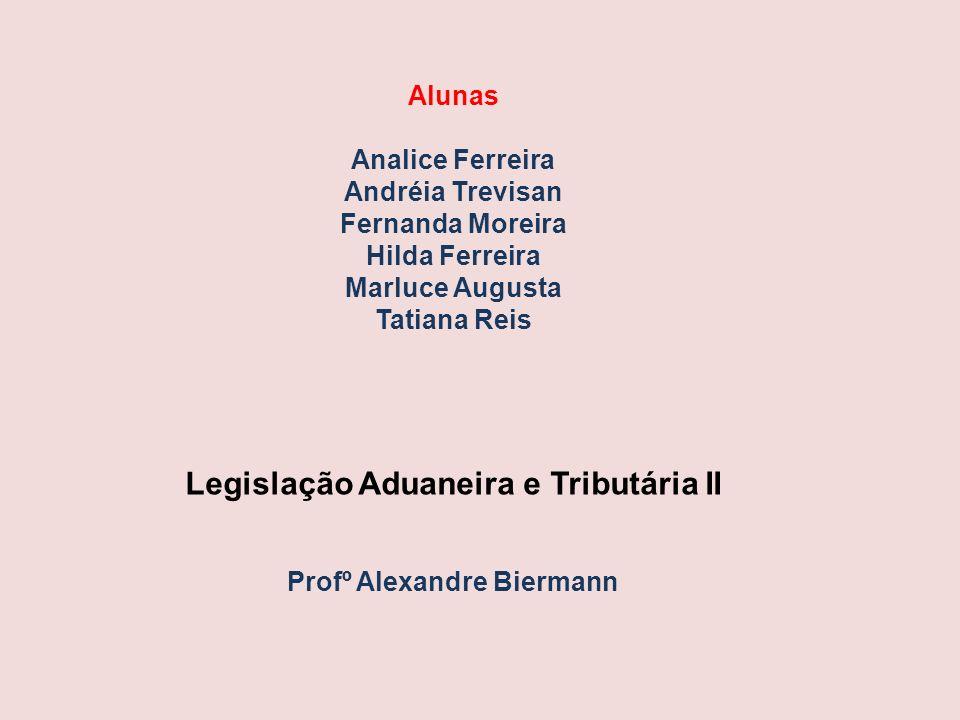 Legislação Aduaneira e Tributária II Profº Alexandre Biermann