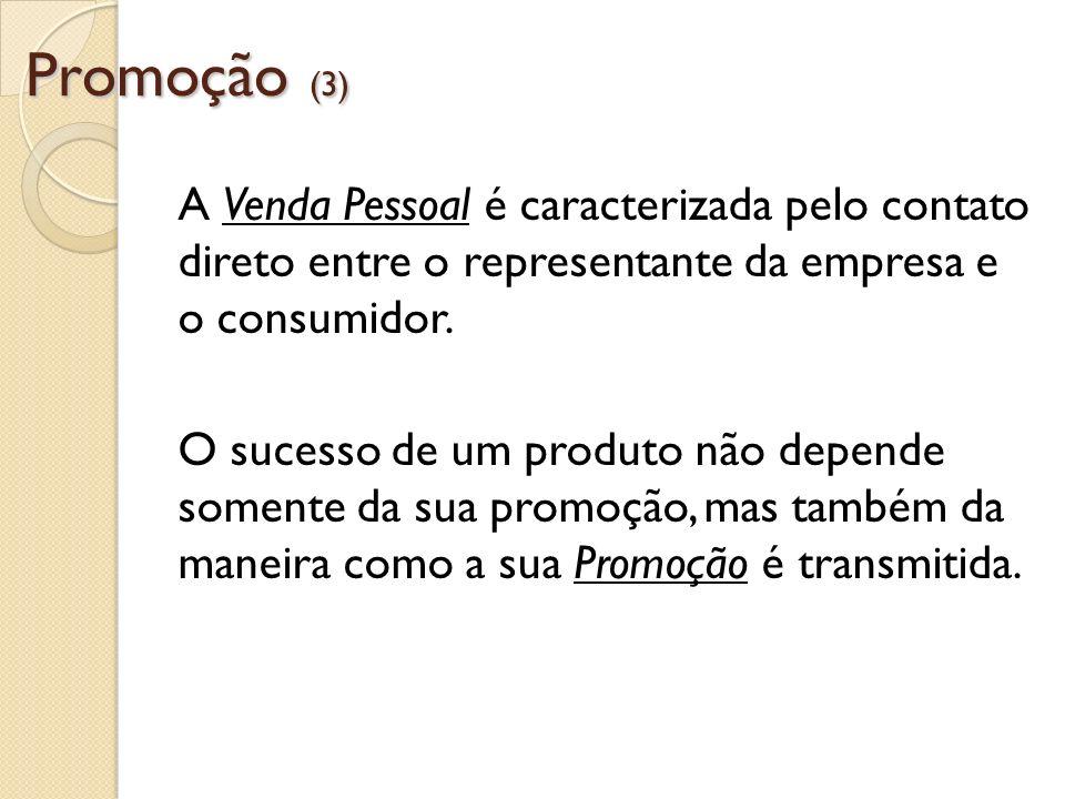 Promoção (3) A Venda Pessoal é caracterizada pelo contato direto entre o representante da empresa e o consumidor.