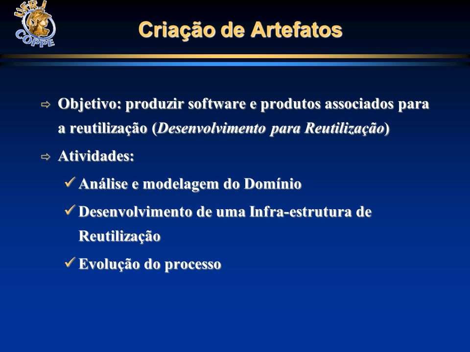 Criação de Artefatos Objetivo: produzir software e produtos associados para a reutilização (Desenvolvimento para Reutilização)