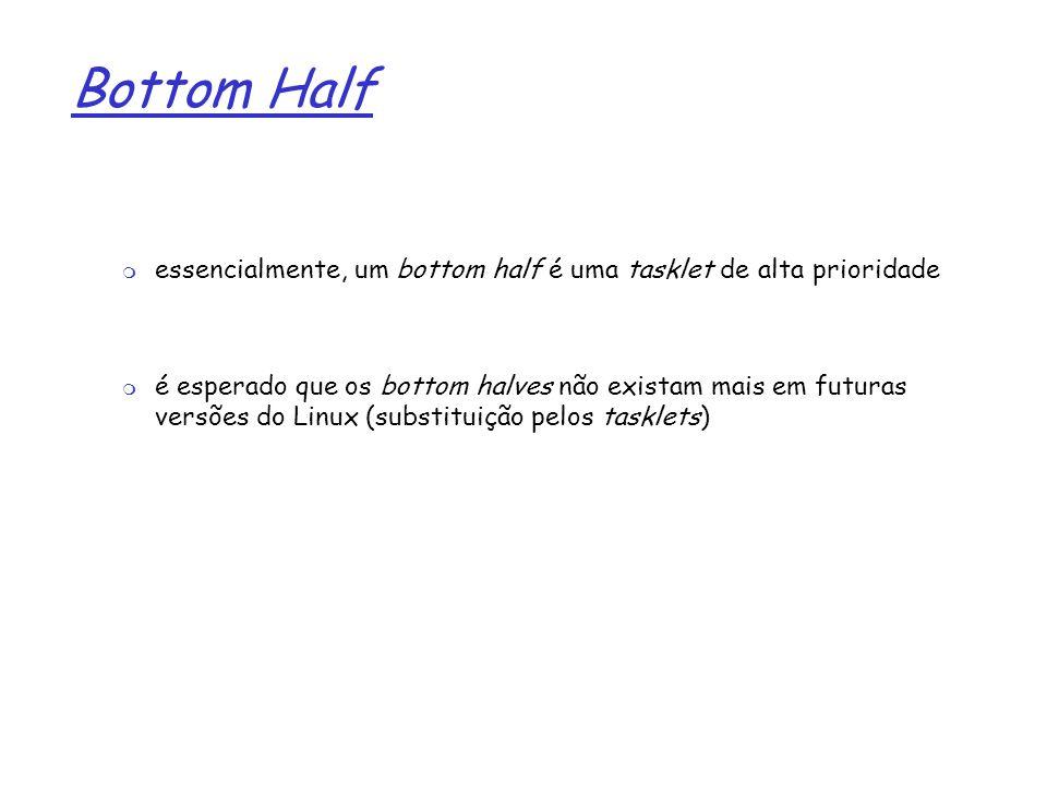 Bottom Half essencialmente, um bottom half é uma tasklet de alta prioridade.