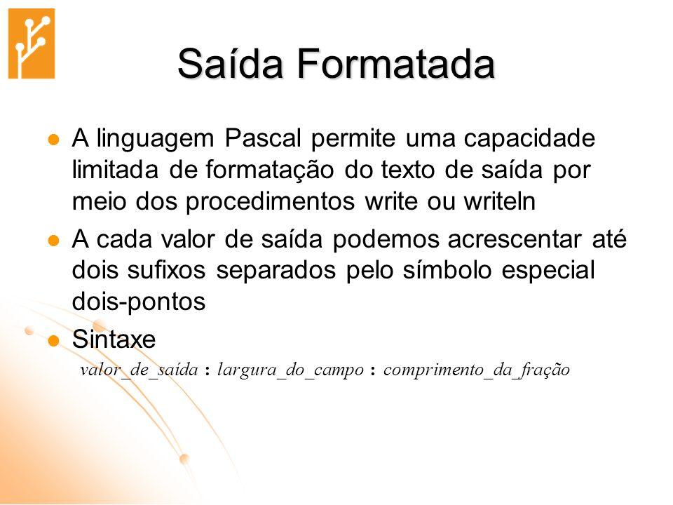 Saída Formatada A linguagem Pascal permite uma capacidade limitada de formatação do texto de saída por meio dos procedimentos write ou writeln.